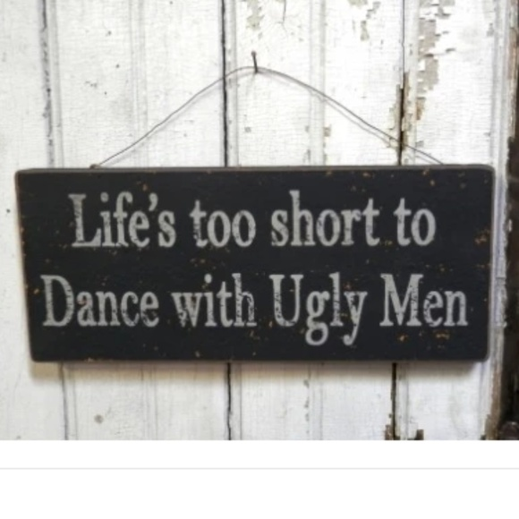 Other - Life's Too Short to Dance with Ugly Men Sign